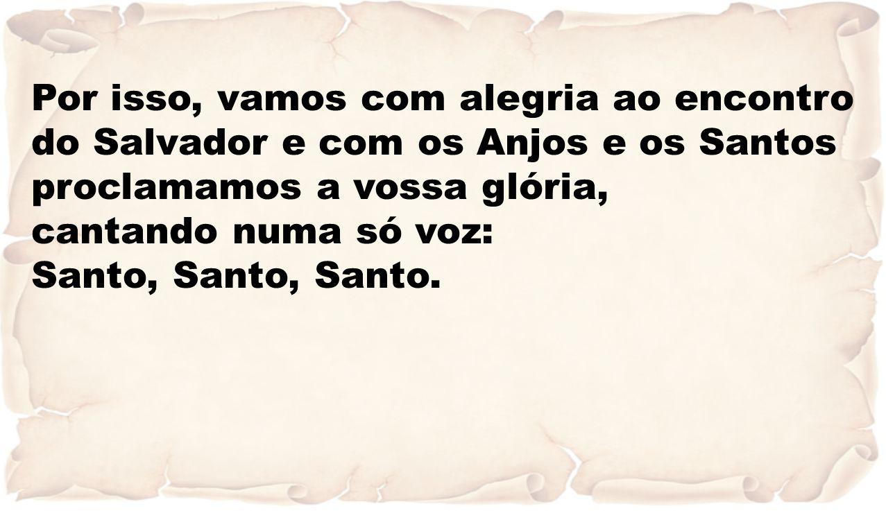 Por isso, vamos com alegria ao encontro do Salvador e com os Anjos e os Santos proclamamos a vossa glória, cantando numa só voz: Santo, Santo, Santo.