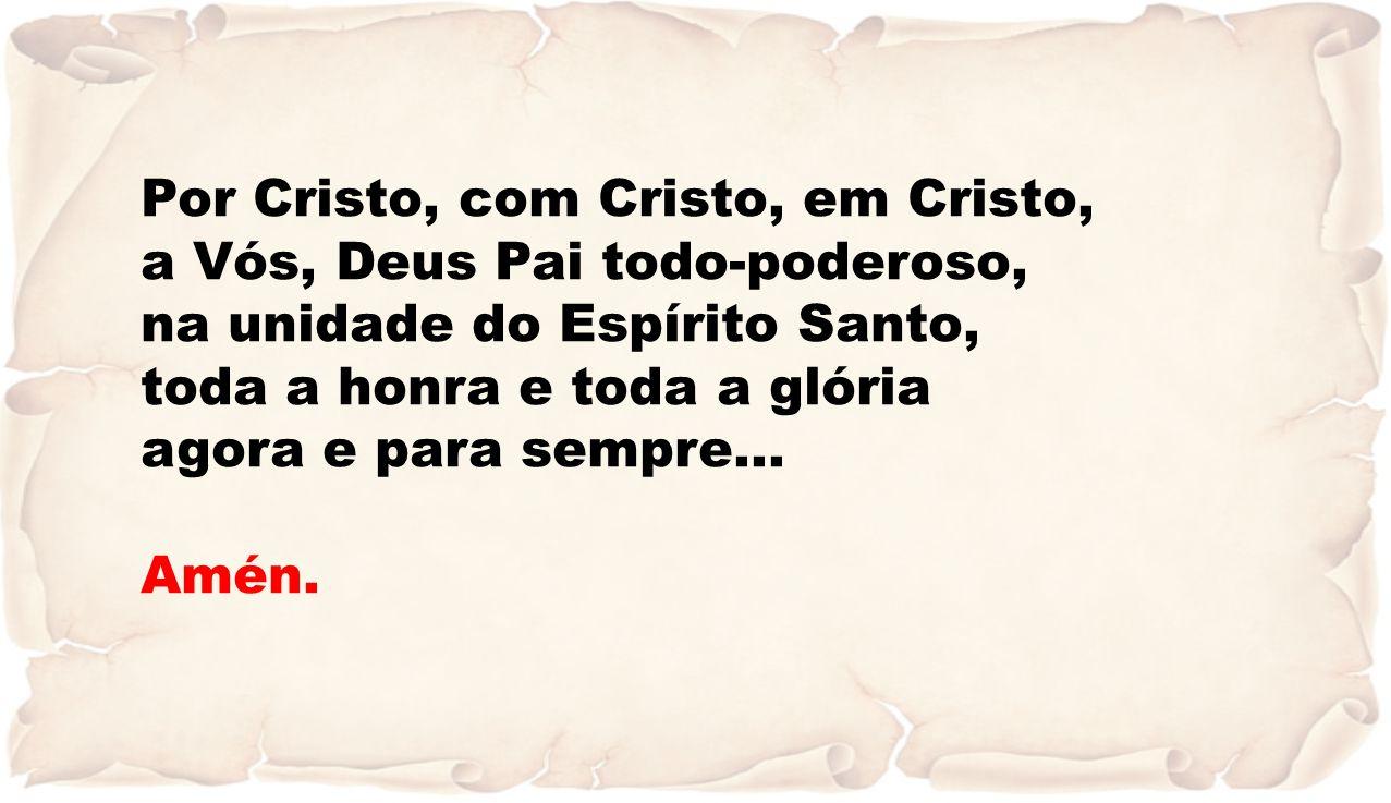 Por Cristo, com Cristo, em Cristo, a Vós, Deus Pai todo-poderoso, na unidade do Espírito Santo, toda a honra e toda a glória agora e para sempre… Amén.