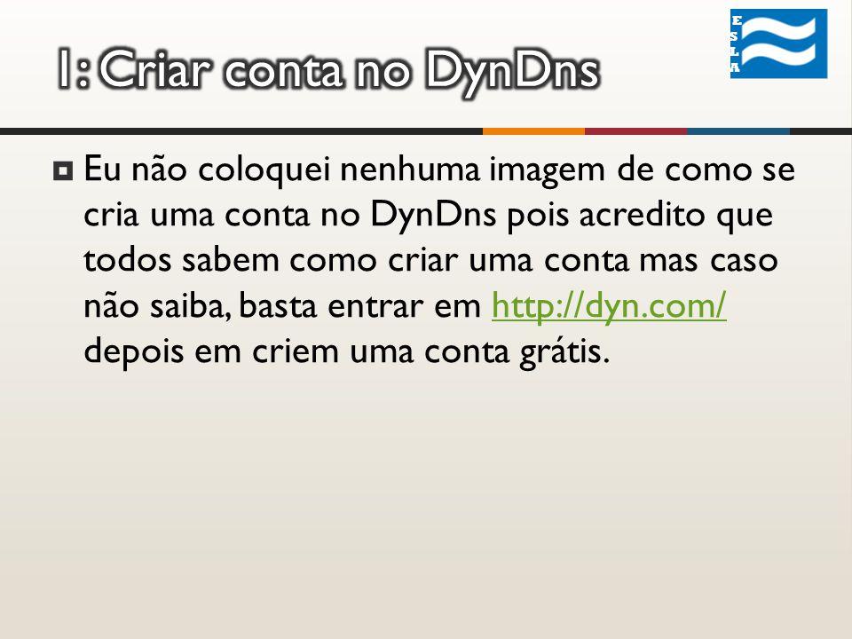 Eu não coloquei nenhuma imagem de como se cria uma conta no DynDns pois acredito que todos sabem como criar uma conta mas caso não saiba, basta entrar em http://dyn.com/ depois em criem uma conta grátis.http://dyn.com/ ESLA ESLA