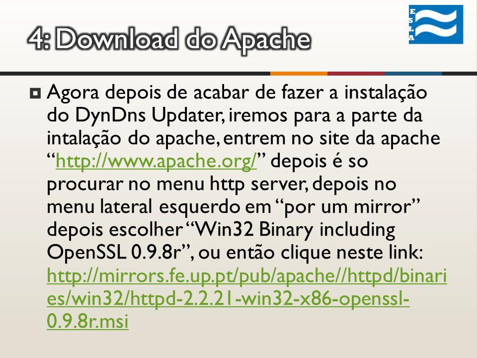 Agora depois de acabar de fazer a instalação do DynDns Updater, iremos para a parte da intalação do apache, entrem no site da apachehttp://www.apache.org/ depois é so procurar no menu http server, depois no menu lateral esquerdo em por um mirror depois escolher Win32 Binary including OpenSSL 0.9.8r, ou então clique neste link: http://mirrors.fe.up.pt/pub/apache//httpd/binari es/win32/httpd-2.2.21-win32-x86-openssl- 0.9.8r.msihttp://www.apache.org/ http://mirrors.fe.up.pt/pub/apache//httpd/binari es/win32/httpd-2.2.21-win32-x86-openssl- 0.9.8r.msi ESLA ESLA