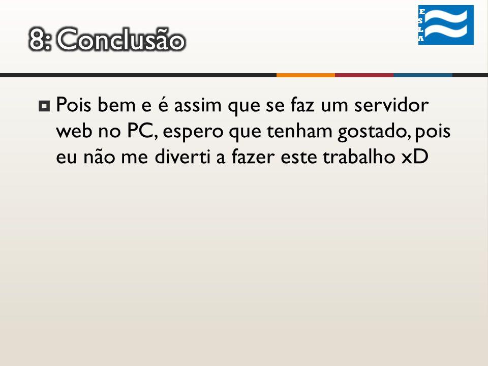 ESLA ESLA Pois bem e é assim que se faz um servidor web no PC, espero que tenham gostado, pois eu não me diverti a fazer este trabalho xD