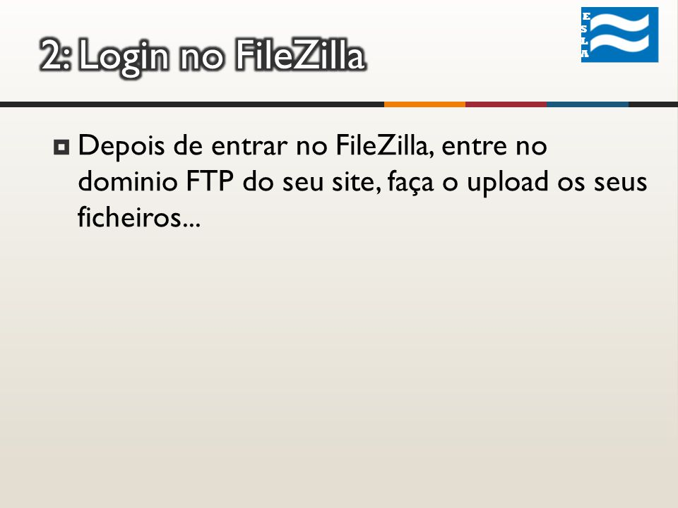 ESLA ESLA Depois de entrar no FileZilla, entre no dominio FTP do seu site, faça o upload os seus ficheiros...