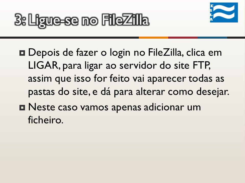 ESLA ESLA Depois de fazer o login no FileZilla, clica em LIGAR, para ligar ao servidor do site FTP, assim que isso for feito vai aparecer todas as pastas do site, e dá para alterar como desejar.