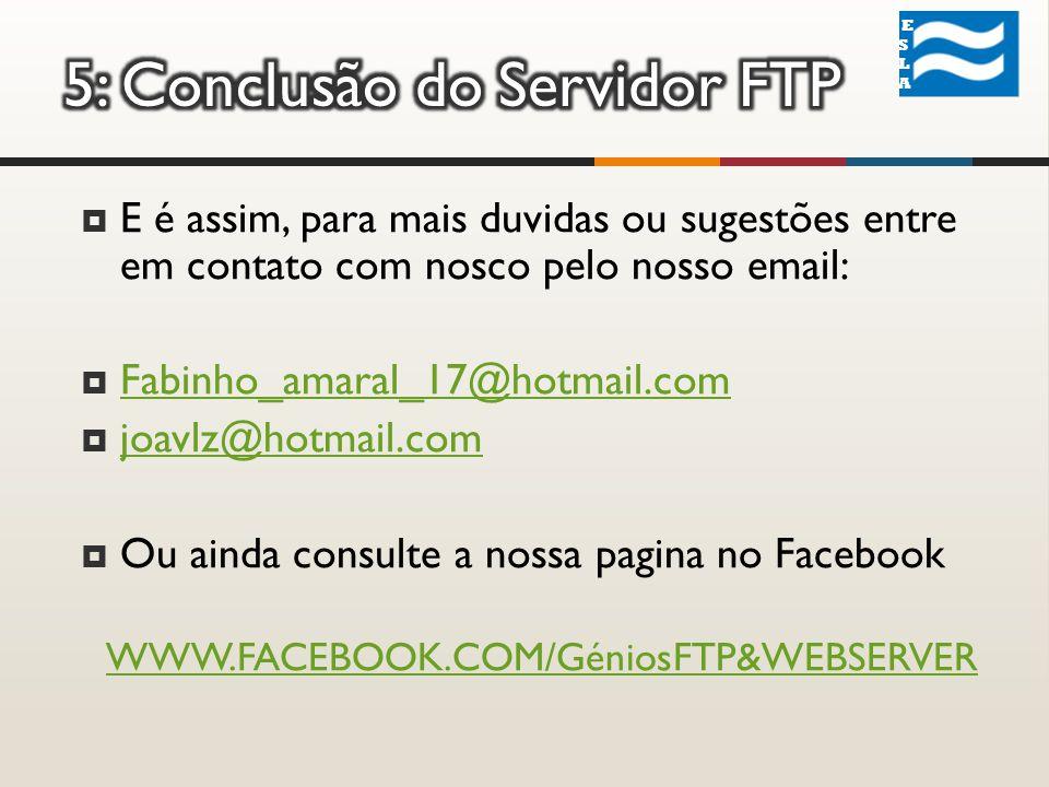 ESLA ESLA E é assim, para mais duvidas ou sugestões entre em contato com nosco pelo nosso email: Fabinho_amaral_17@hotmail.com joavlz@hotmail.com Ou ainda consulte a nossa pagina no Facebook WWW.FACEBOOK.COM/GéniosFTP&WEBSERVER