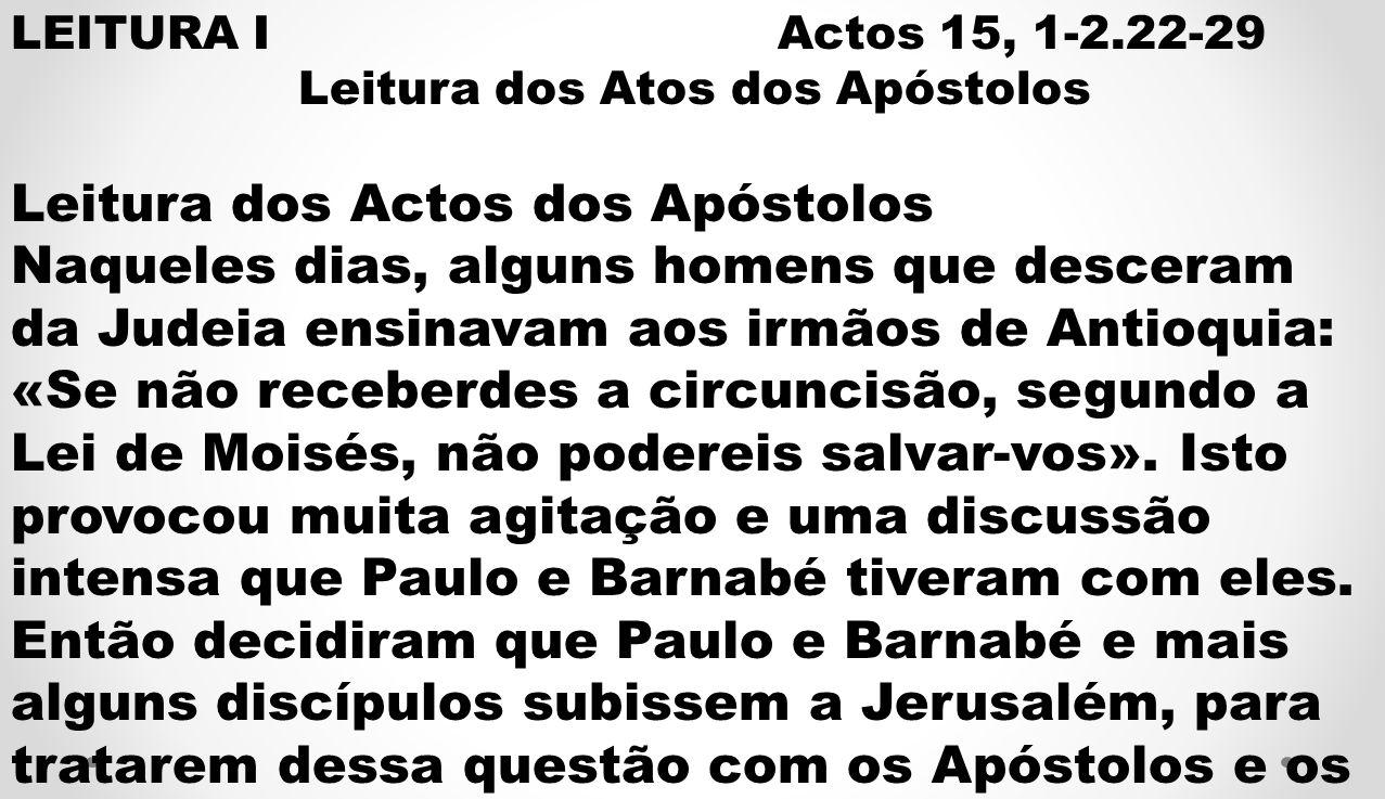 LEITURA I Actos 15, 1-2.22-29 Leitura dos Atos dos Apóstolos Leitura dos Actos dos Apóstolos Naqueles dias, alguns homens que desceram da Judeia ensinavam aos irmãos de Antioquia: «Se não receberdes a circuncisão, segundo a Lei de Moisés, não podereis salvar-vos».