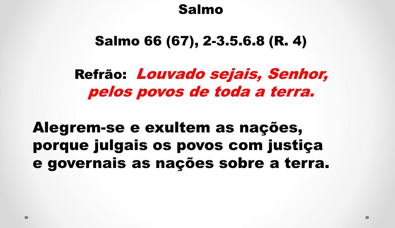 Salmo Salmo 66 (67), 2-3.5.6.8 (R.4) Refrão: Louvado sejais, Senhor, pelos povos de toda a terra.