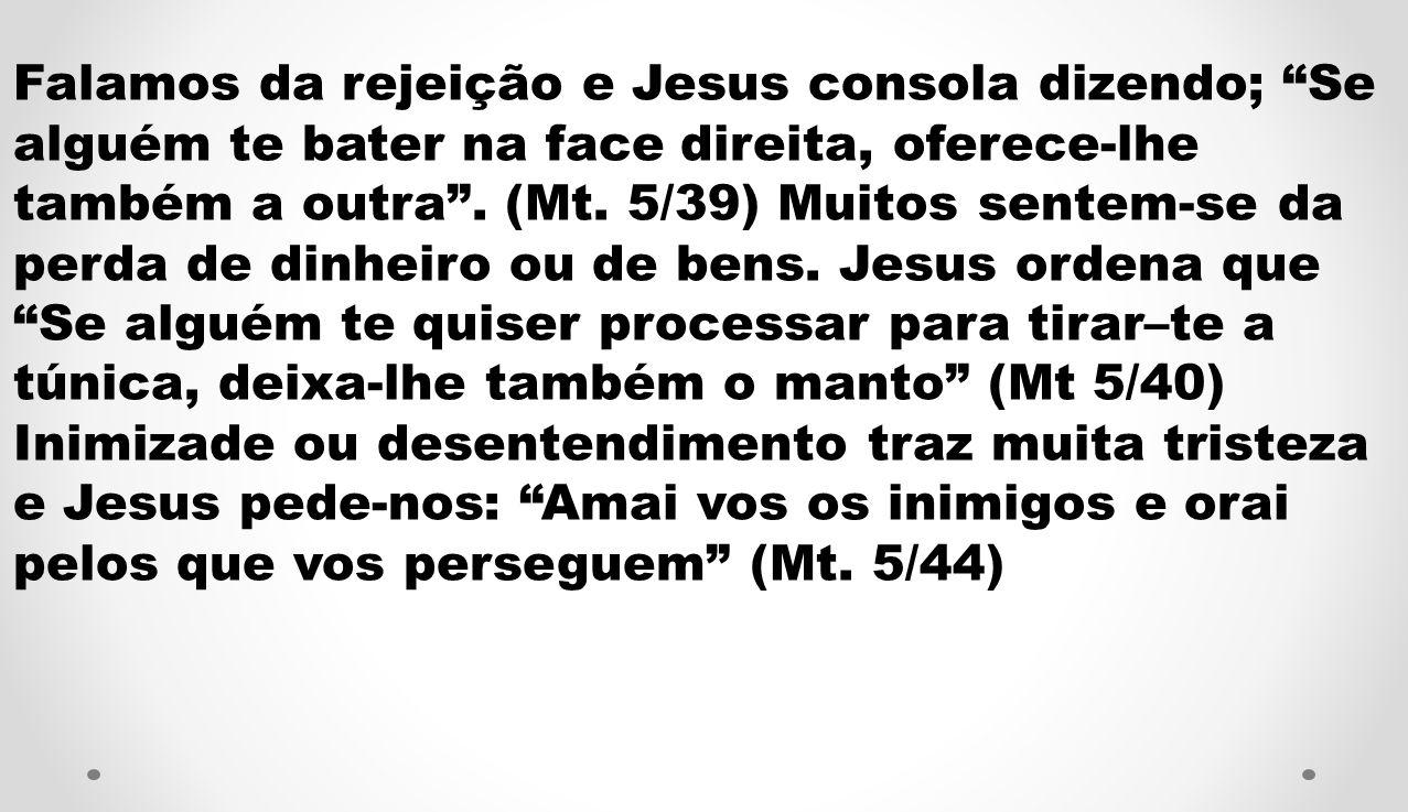 Falamos da rejeição e Jesus consola dizendo; Se alguém te bater na face direita, oferece-lhe também a outra.