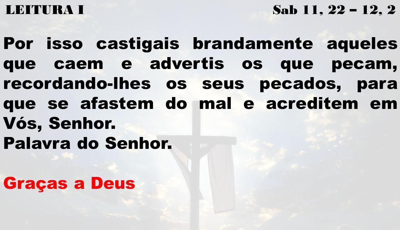 LEITURA I Sab 11, 22 – 12, 2 Por isso castigais brandamente aqueles que caem e advertis os que pecam, recordando-lhes os seus pecados, para que se afastem do mal e acreditem em Vós, Senhor.