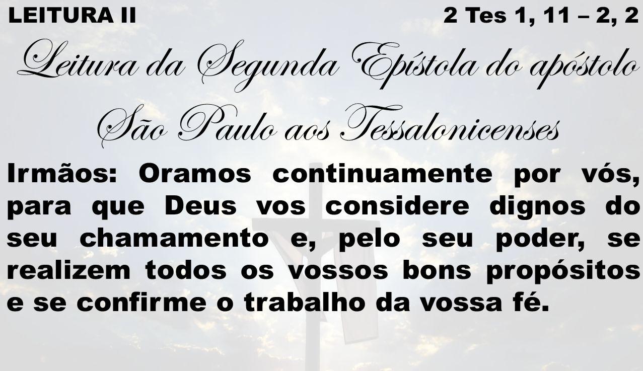 LEITURA II 2 Tes 1, 11 – 2, 2 Leitura da Segunda Epístola do apóstolo São Paulo aos Tessalonicenses Irmãos: Oramos continuamente por vós, para que Deus vos considere dignos do seu chamamento e, pelo seu poder, se realizem todos os vossos bons propósitos e se confirme o trabalho da vossa fé.