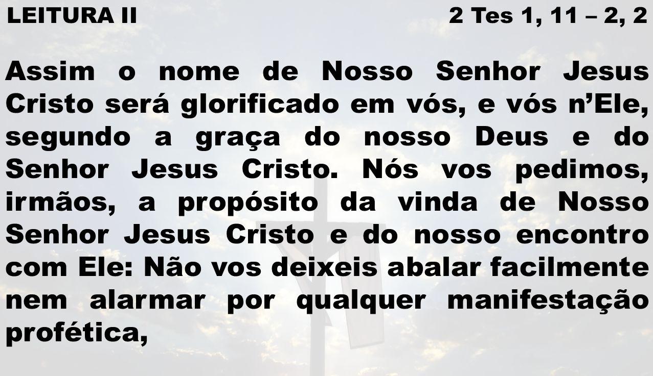 LEITURA II 2 Tes 1, 11 – 2, 2 Assim o nome de Nosso Senhor Jesus Cristo será glorificado em vós, e vós nEle, segundo a graça do nosso Deus e do Senhor Jesus Cristo.
