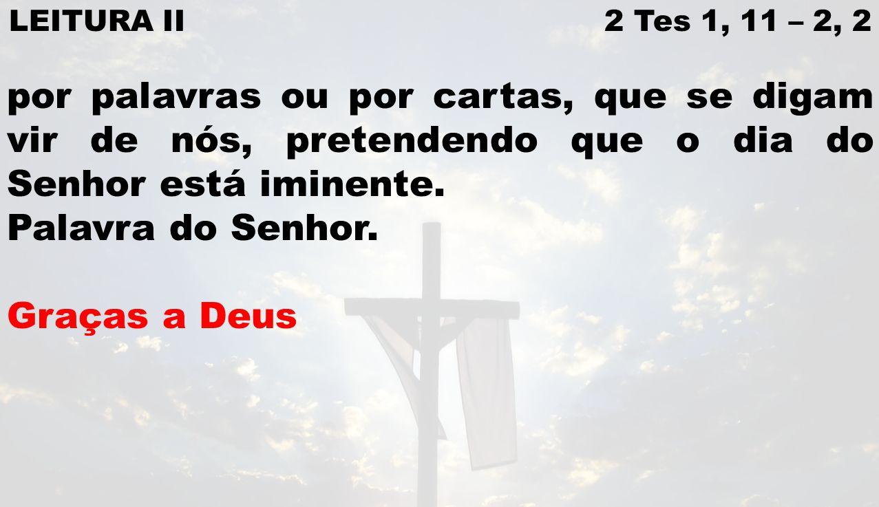 LEITURA II 2 Tes 1, 11 – 2, 2 por palavras ou por cartas, que se digam vir de nós, pretendendo que o dia do Senhor está iminente.