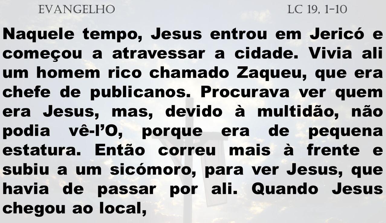 EVANGELHO Lc 19, 1-10 Naquele tempo, Jesus entrou em Jericó e começou a atravessar a cidade.