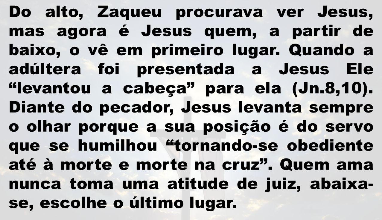 Do alto, Zaqueu procurava ver Jesus, mas agora é Jesus quem, a partir de baixo, o vê em primeiro lugar.
