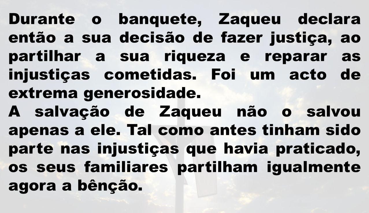 Durante o banquete, Zaqueu declara então a sua decisão de fazer justiça, ao partilhar a sua riqueza e reparar as injustiças cometidas.