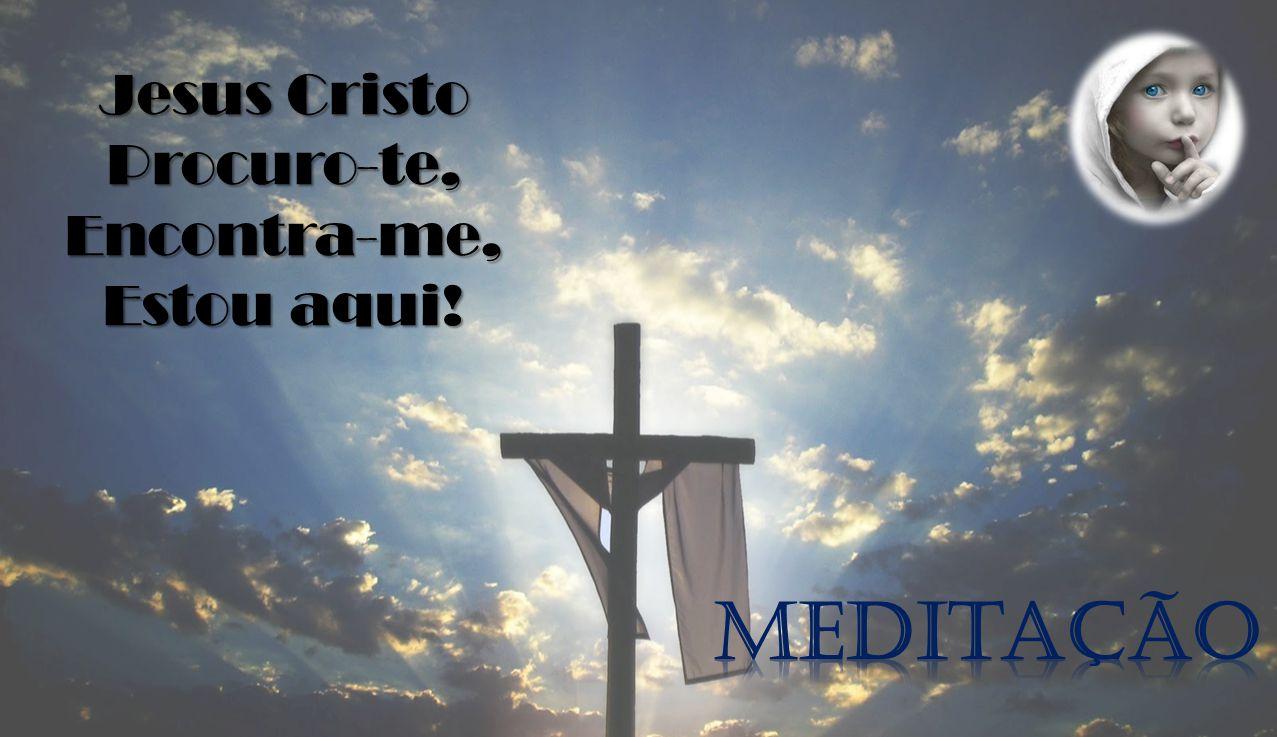 Jesus Cristo Procuro-te,Encontra-me, Estou aqui!