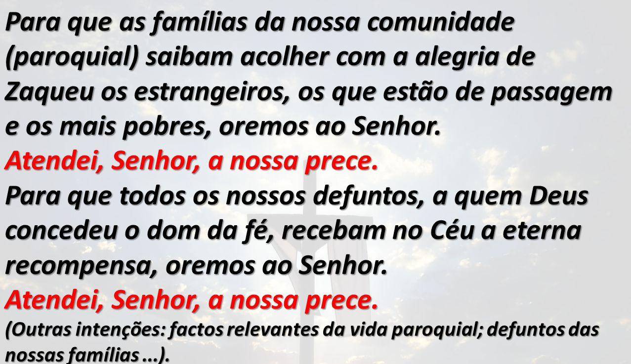Para que as famílias da nossa comunidade (paroquial) saibam acolher com a alegria de Zaqueu os estrangeiros, os que estão de passagem e os mais pobres, oremos ao Senhor.