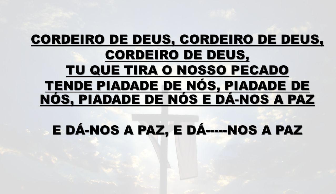 CORDEIRO DE DEUS, CORDEIRO DE DEUS, CORDEIRO DE DEUS, TU QUE TIRA O NOSSO PECADO TENDE PIADADE DE NÓS, PIADADE DE NÓS, PIADADE DE NÓS E DÁ-NOS A PAZ E DÁ-NOS A PAZ, E DÁ-----NOS A PAZ