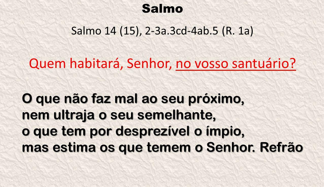 Salmo Salmo 14 (15), 2-3a.3cd-4ab.5 (R. 1a) Quem habitará, Senhor, no vosso santuário? O que não faz mal ao seu próximo, nem ultraja o seu semelhante,