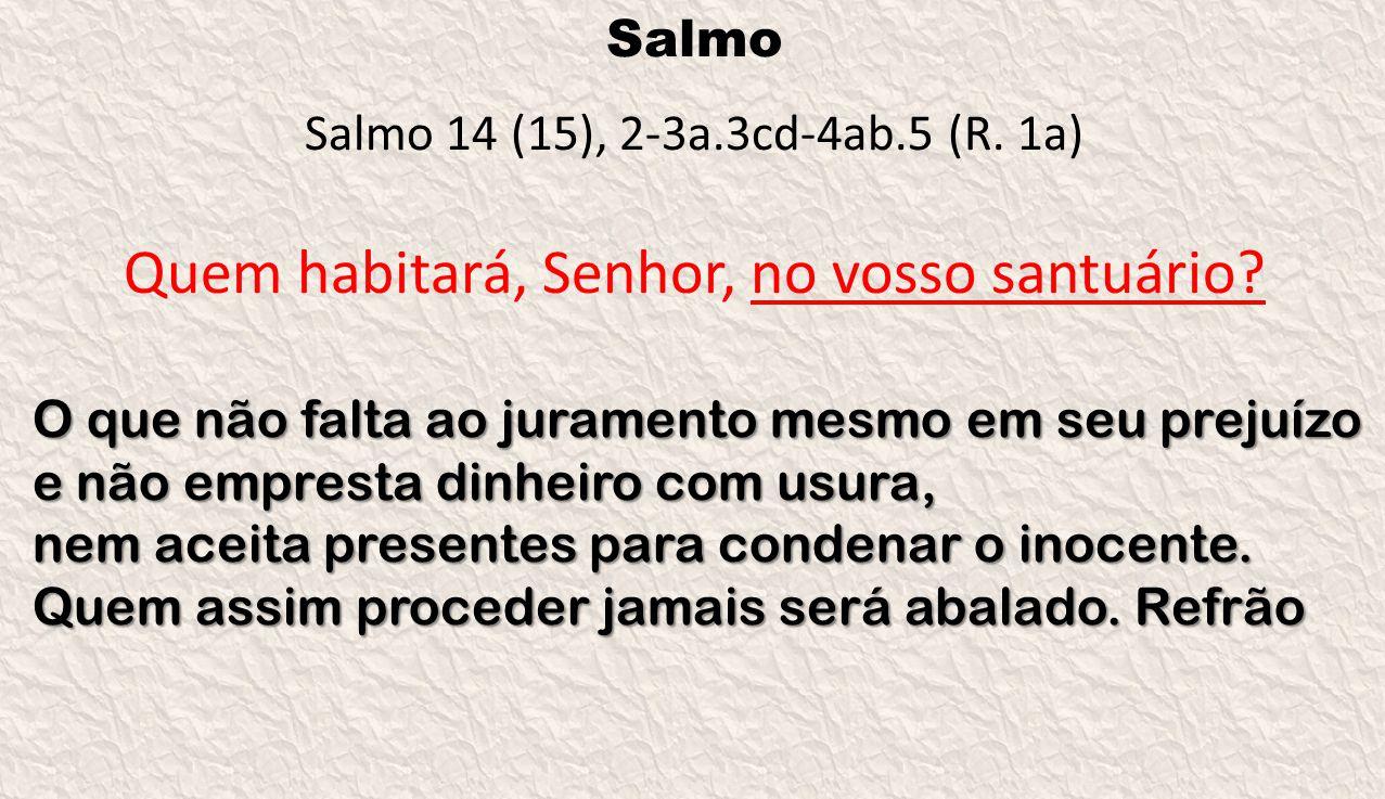 Salmo Salmo 14 (15), 2-3a.3cd-4ab.5 (R. 1a) Quem habitará, Senhor, no vosso santuário? O que não falta ao juramento mesmo em seu prejuízo e não empres
