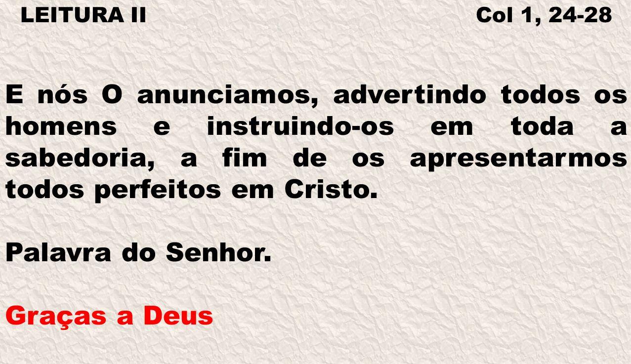 LEITURA II Col 1, 24-28 E nós O anunciamos, advertindo todos os homens e instruindo-os em toda a sabedoria, a fim de os apresentarmos todos perfeitos