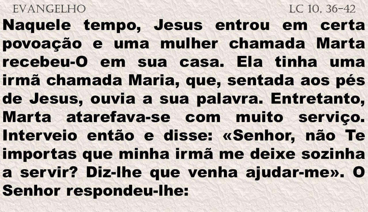 EVANGELHO Lc 10, 36-42 Naquele tempo, Jesus entrou em certa povoação e uma mulher chamada Marta recebeu-O em sua casa. Ela tinha uma irmã chamada Mari
