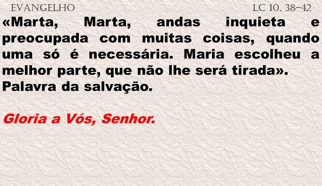 EVANGELHO Lc 10, 38-42 «Marta, Marta, andas inquieta e preocupada com muitas coisas, quando uma só é necessária.