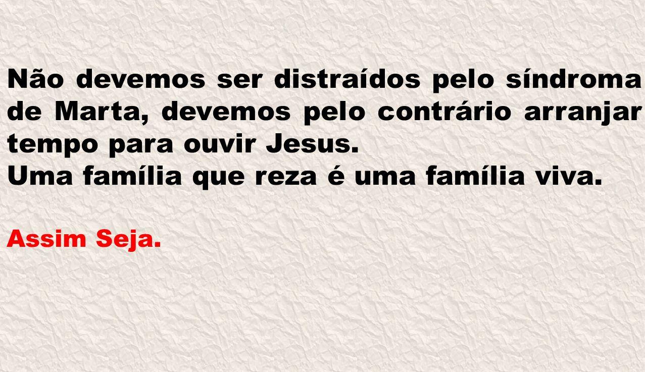 Não devemos ser distraídos pelo síndroma de Marta, devemos pelo contrário arranjar tempo para ouvir Jesus. Uma família que reza é uma família viva. As