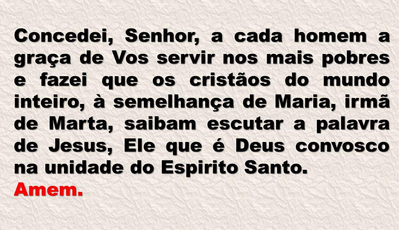 Concedei, Senhor, a cada homem a graça de Vos servir nos mais pobres e fazei que os cristãos do mundo inteiro, à semelhança de Maria, irmã de Marta, s