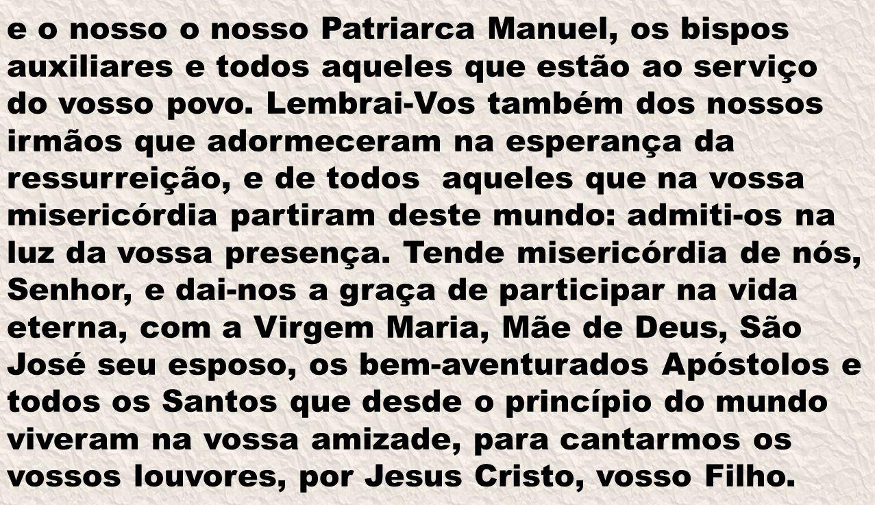 e o nosso o nosso Patriarca Manuel, os bispos auxiliares e todos aqueles que estão ao serviço do vosso povo. Lembrai-Vos também dos nossos irmãos que