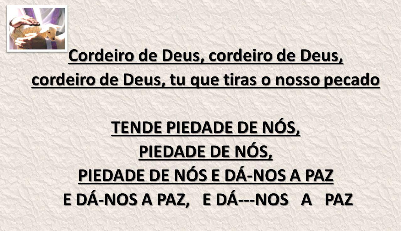 Cordeiro de Deus, cordeiro de Deus, cordeiro de Deus, tu que tiras o nosso pecado TENDE PIEDADE DE NÓS, PIEDADE DE NÓS, PIEDADE DE NÓS E DÁ-NOS A PAZ E DÁ-NOS A PAZ, E DÁ---NOS A PAZ E DÁ-NOS A PAZ, E DÁ---NOS A PAZ