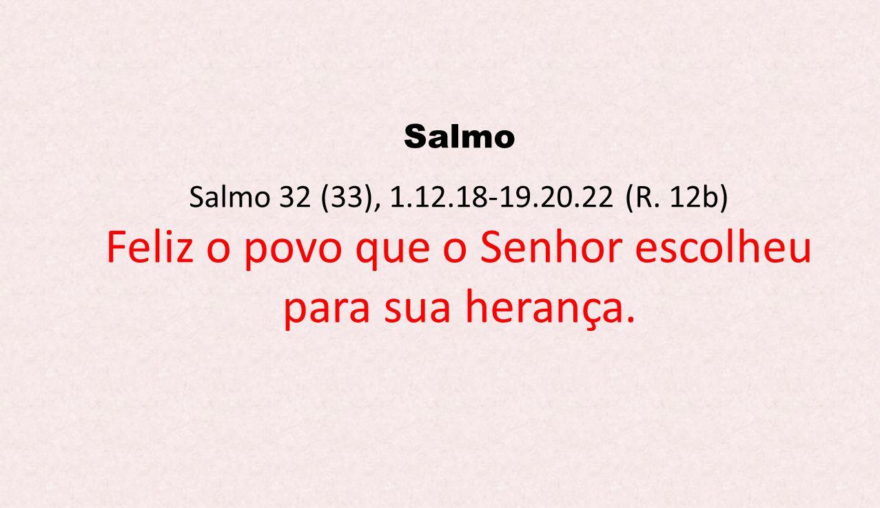 Salmo Salmo 32 (33), 1.12.18-19.20.22 (R. 12b) Feliz o povo que o Senhor escolheu para sua herança.