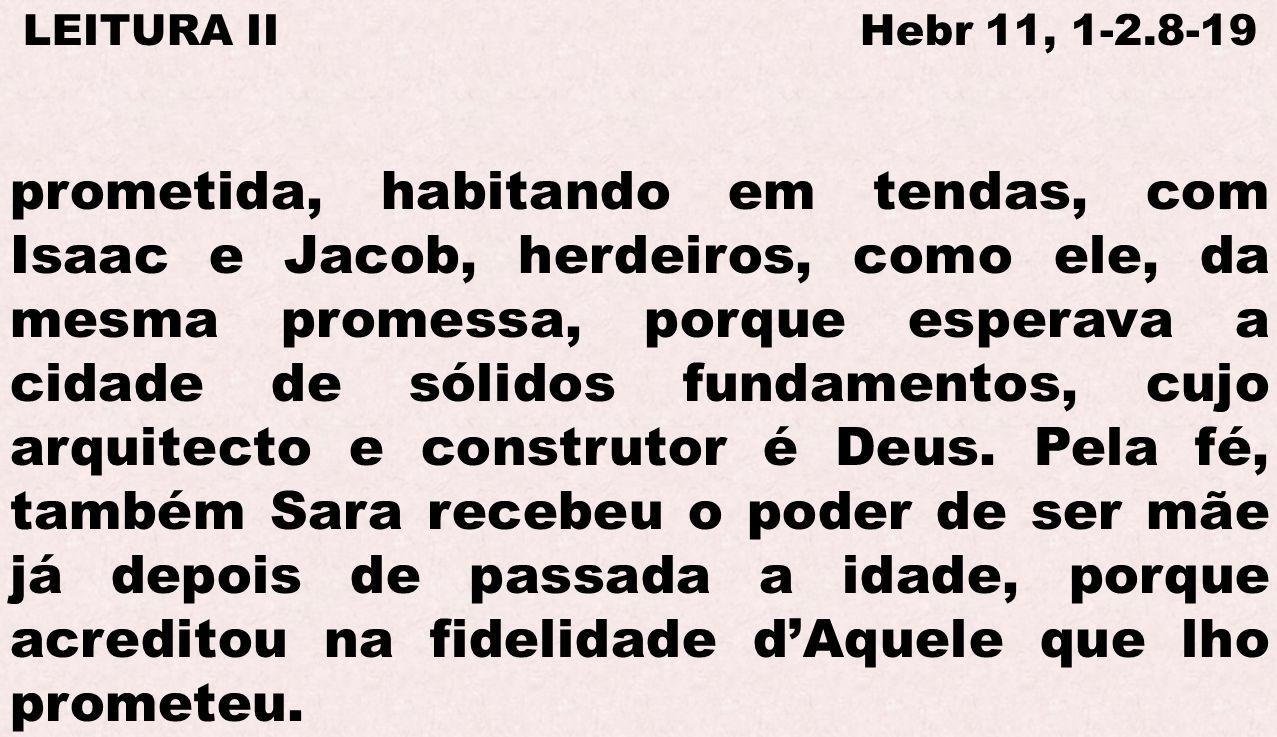LEITURA II Hebr 11, 1-2.8-19 prometida, habitando em tendas, com Isaac e Jacob, herdeiros, como ele, da mesma promessa, porque esperava a cidade de só