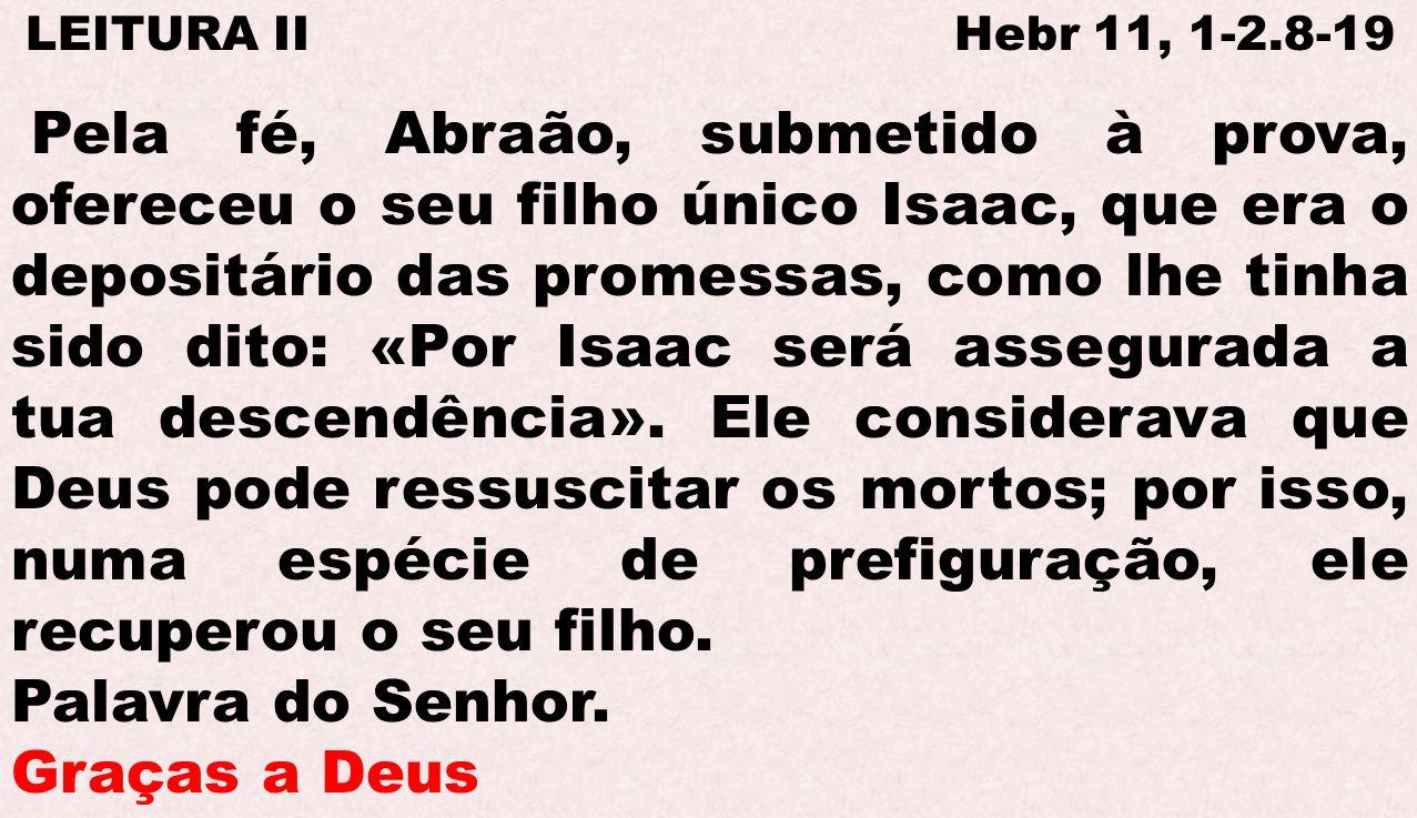 LEITURA II Hebr 11, 1-2.8-19 Pela fé, Abraão, submetido à prova, ofereceu o seu filho único Isaac, que era o depositário das promessas, como lhe tinha
