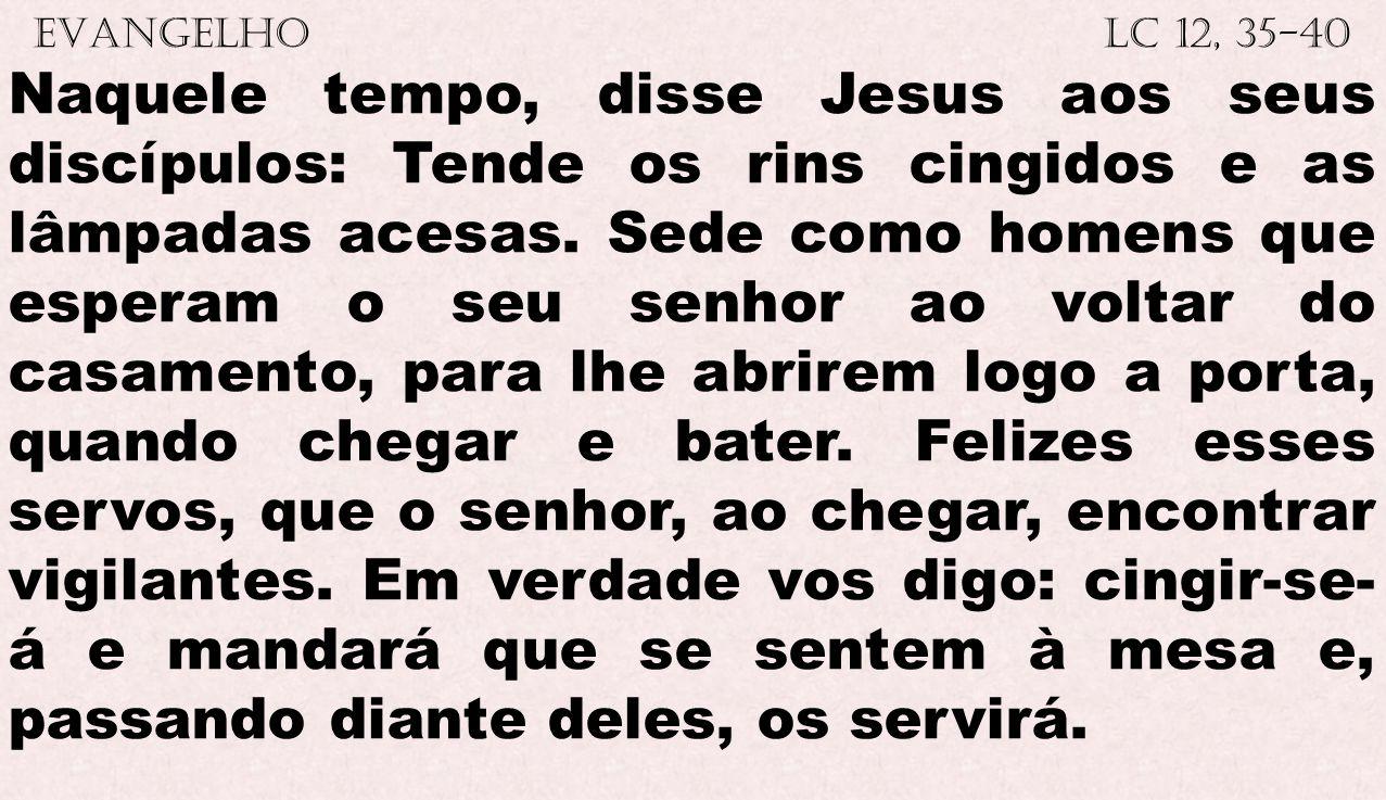 EVANGELHO Lc 12, 35-40 Naquele tempo, disse Jesus aos seus discípulos: Tende os rins cingidos e as lâmpadas acesas. Sede como homens que esperam o seu