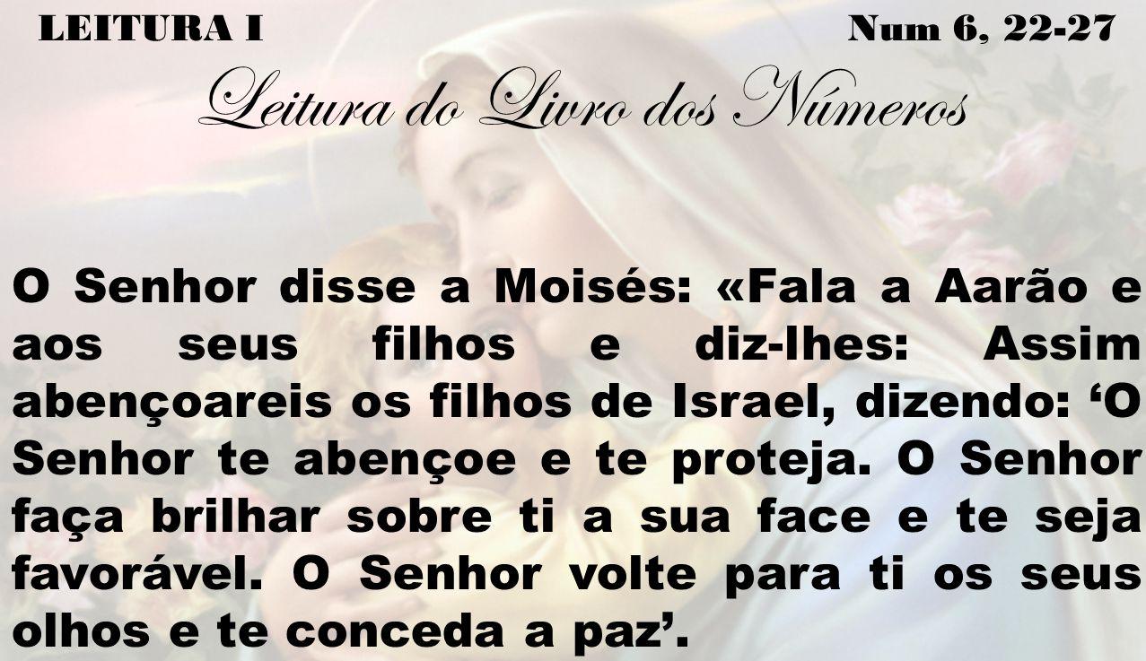 LEITURA I Num 6, 22-27 Leitura do Livro dos Números O Senhor disse a Moisés: «Fala a Aarão e aos seus filhos e diz-lhes: Assim abençoareis os filhos d