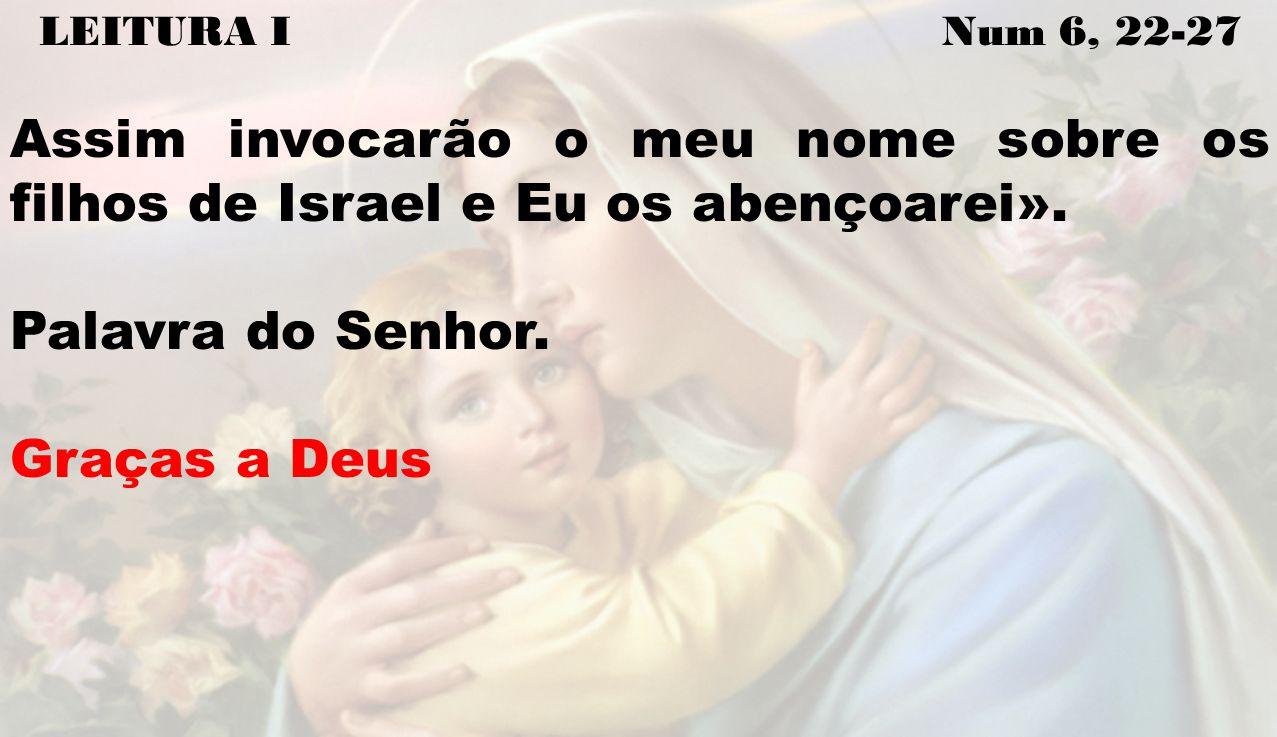 LEITURA I Num 6, 22-27 Assim invocarão o meu nome sobre os filhos de Israel e Eu os abençoarei». Palavra do Senhor. Graças a Deus