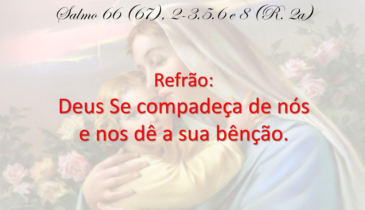 Salmo 66 (67), 2-3.5.6 e 8 (R. 2a)Refrão: Deus Se compadeça de nós e nos dê a sua bênção.