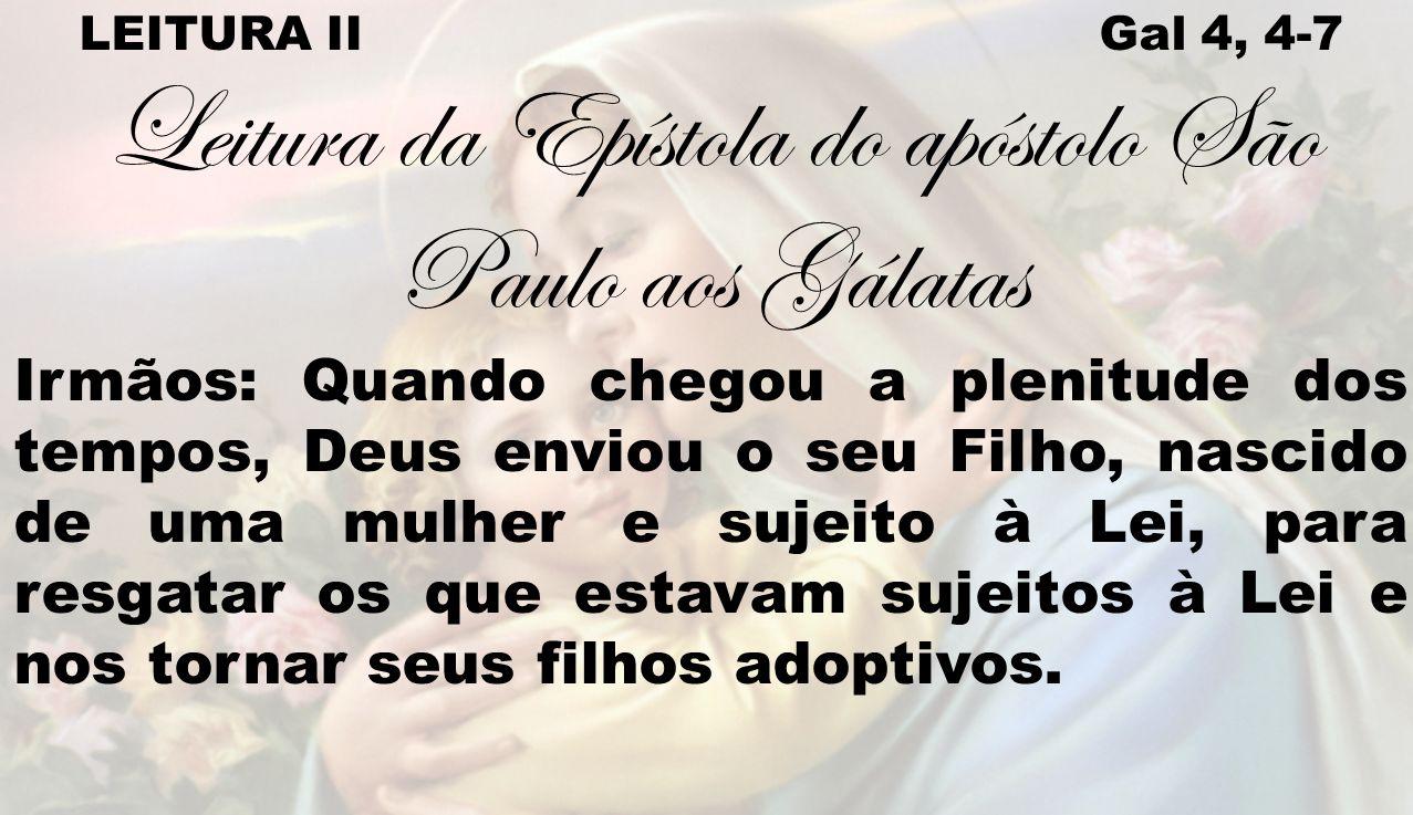 LEITURA II Gal 4, 4-7 Leitura da Epístola do apóstolo São Paulo aos Gálatas Irmãos: Quando chegou a plenitude dos tempos, Deus enviou o seu Filho, nas