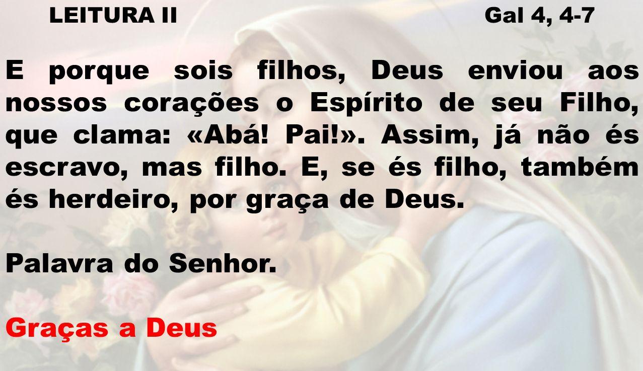 LEITURA II Gal 4, 4-7 E porque sois filhos, Deus enviou aos nossos corações o Espírito de seu Filho, que clama: «Abá! Pai!». Assim, já não és escravo,