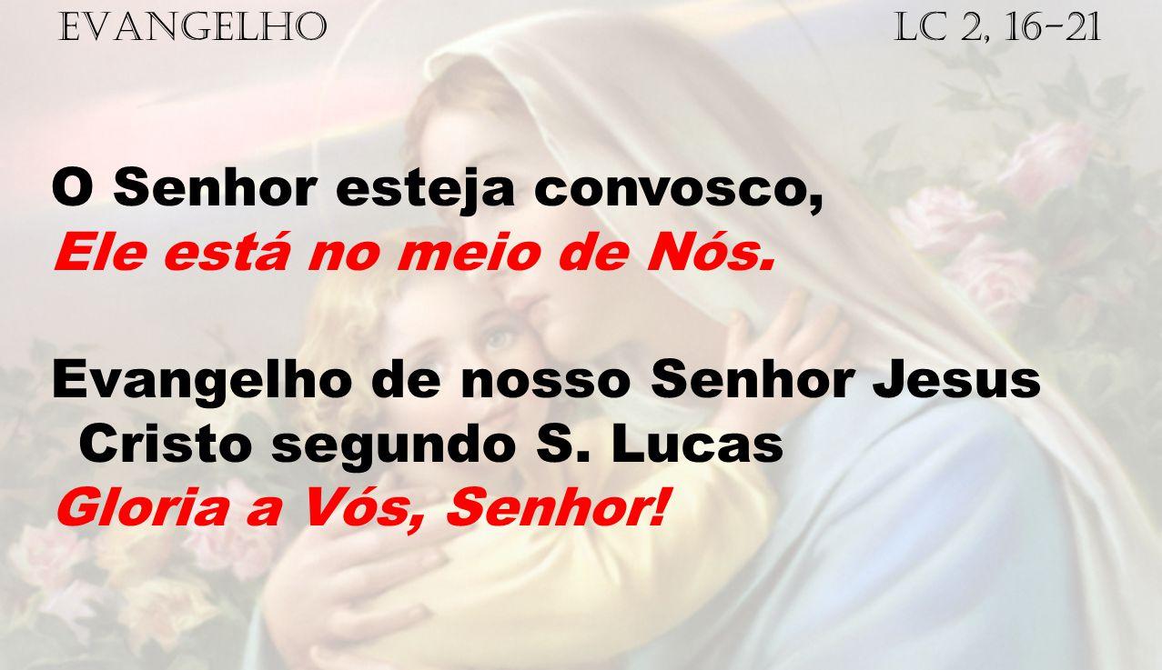 EVANGELHO Lc 2, 16-21 O Senhor esteja convosco, Ele está no meio de Nós. Evangelho de nosso Senhor Jesus Cristo segundo S. Lucas Gloria a Vós, Senhor!