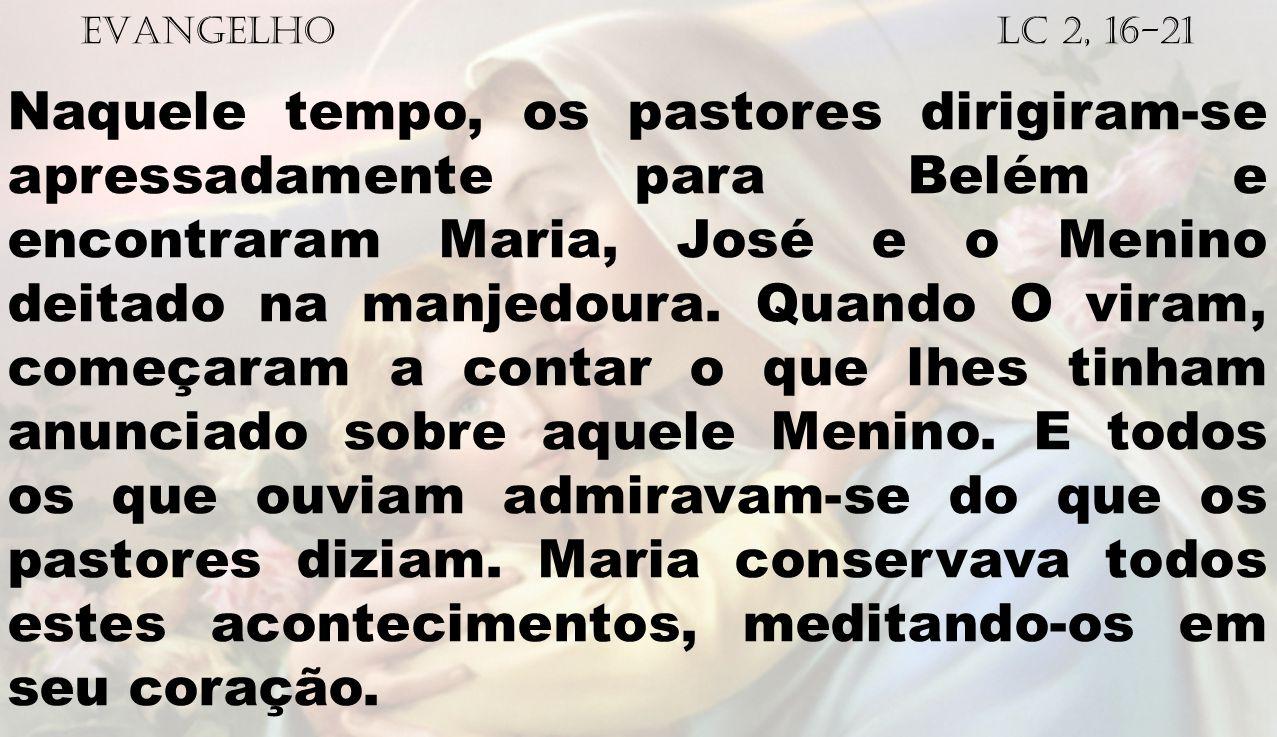 EVANGELHO Lc 2, 16-21 Naquele tempo, os pastores dirigiram-se apressadamente para Belém e encontraram Maria, José e o Menino deitado na manjedoura. Qu