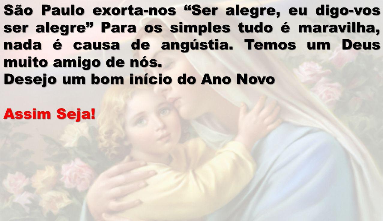 São Paulo exorta-nos Ser alegre, eu digo-vos ser alegre Para os simples tudo é maravilha, nada é causa de angústia. Temos um Deus muito amigo de nós.