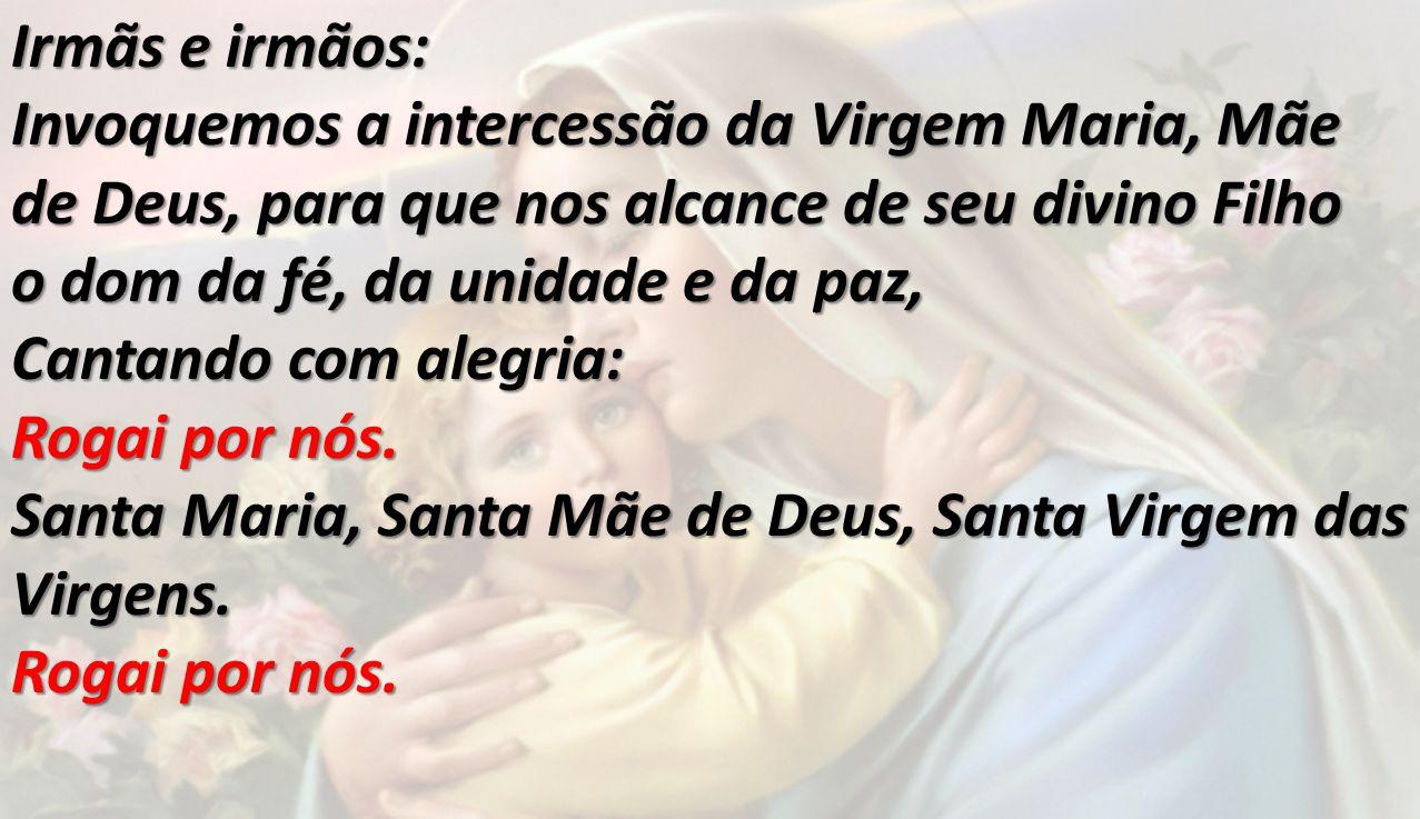 Irmãs e irmãos: Invoquemos a intercessão da Virgem Maria, Mãe de Deus, para que nos alcance de seu divino Filho o dom da fé, da unidade e da paz, Cant