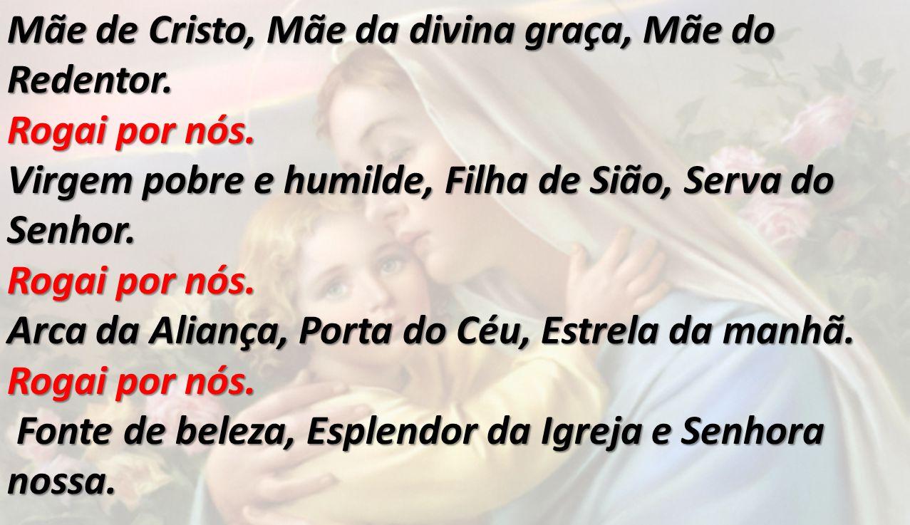 Mãe de Cristo, Mãe da divina graça, Mãe do Redentor. Rogai por nós. Virgem pobre e humilde, Filha de Sião, Serva do Senhor. Rogai por nós. Arca da Ali