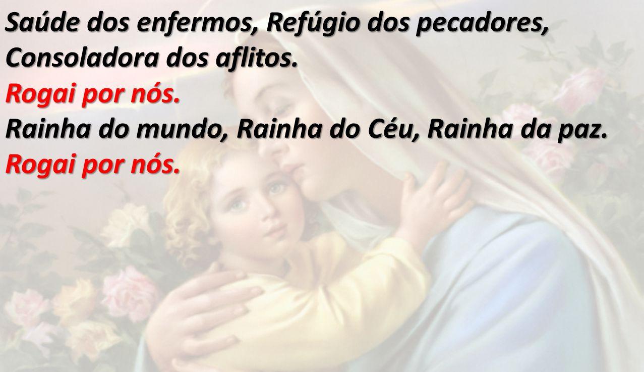 Saúde dos enfermos, Refúgio dos pecadores, Consoladora dos aflitos. Rogai por nós. Rainha do mundo, Rainha do Céu, Rainha da paz. Rogai por nós.