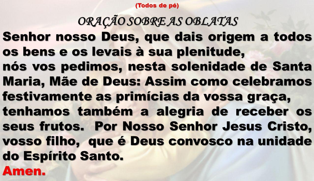 (Todos de pé) ORAÇÃO SOBRE AS OBLATAS Senhor nosso Deus, que dais origem a todos os bens e os levais à sua plenitude, nós vos pedimos, nesta solenidad