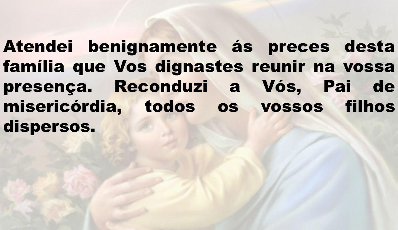 Atendei benignamente ás preces desta família que Vos dignastes reunir na vossa presença. Reconduzi a Vós, Pai de misericórdia, todos os vossos filhos