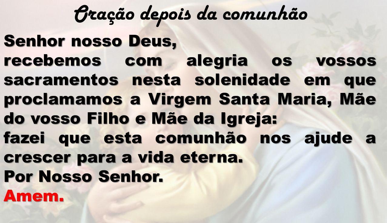 Oração depois da comunhão Senhor nosso Deus, recebemos com alegria os vossos sacramentos nesta solenidade em que proclamamos a Virgem Santa Maria, Mãe
