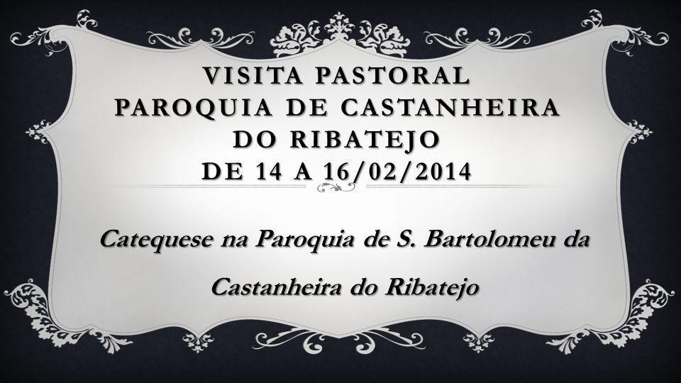VISITA PASTORAL PAROQUIA DE CASTANHEIRA DO RIBATEJO DE 14 A 16/02/2014 Catequese na Paroquia de S. Bartolomeu da Castanheira do Ribatejo