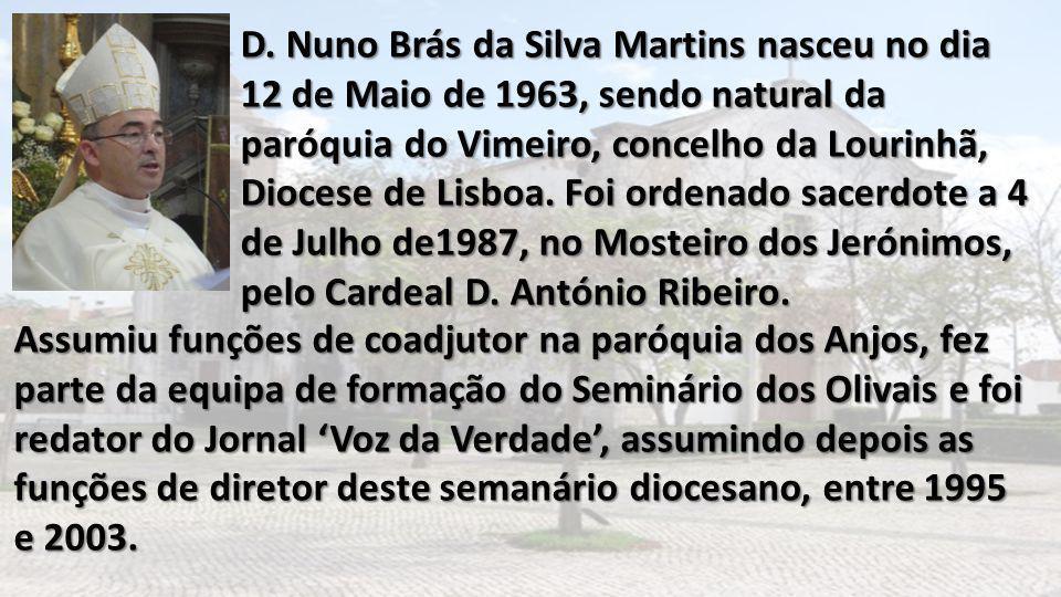 D. Nuno Brás da Silva Martins nasceu no dia 12 de Maio de 1963, sendo natural da paróquia do Vimeiro, concelho da Lourinhã, Diocese de Lisboa. Foi ord
